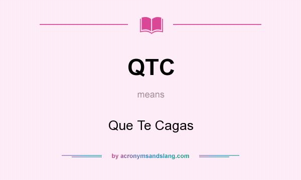 What does QTC mean? It stands for Que Te Cagas