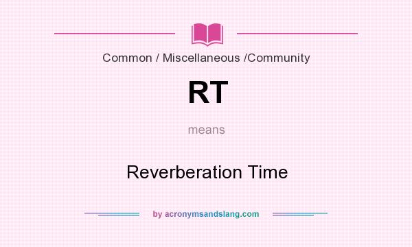 What does RT mean? It stands for Reverberation Time