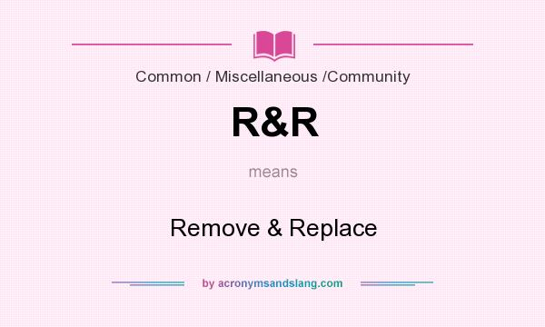 What does R&R mean? It stands for Remove & Replace