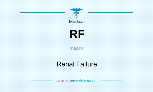 What does RF mean? It stands for Renal Failure