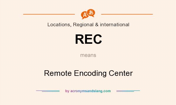 What does REC mean? It stands for Remote Encoding Center