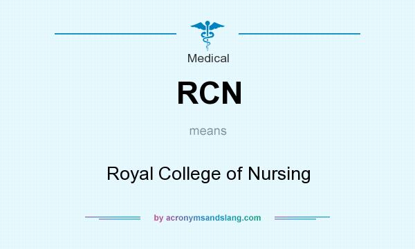 What does RCN mean? It stands for Royal College of Nursing