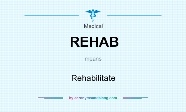 What does REHAB mean? It stands for Rehabilitate