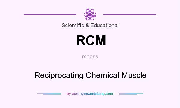 What does RCM mean? It stands for Reciprocating Chemical Muscle