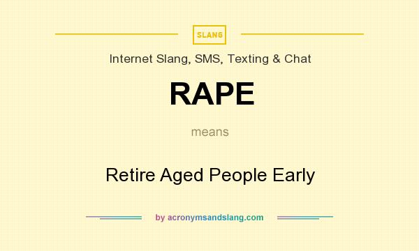 What does RAPE mean? It stands for Retire Aged People Early