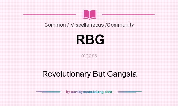 What does RBG mean? It stands for Revolutionary But Gangsta