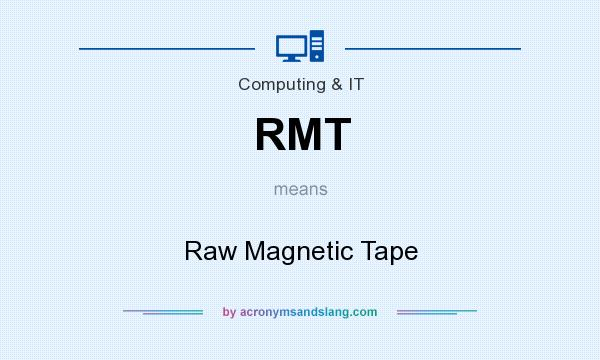 What does RMT mean? It stands for Raw Magnetic Tape
