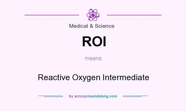 What does ROI mean? It stands for Reactive Oxygen Intermediate