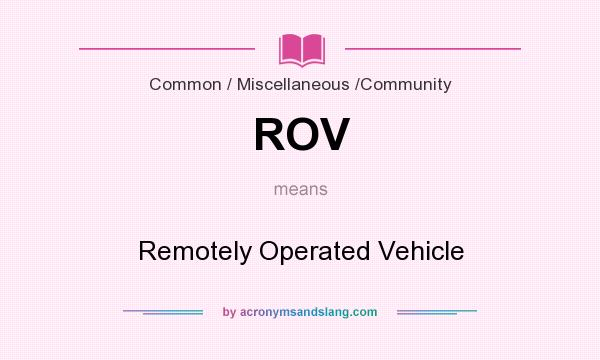 What does ROV mean? It stands for Remotely Operated Vehicle