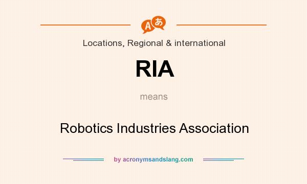 What does RIA mean? It stands for Robotics Industries Association