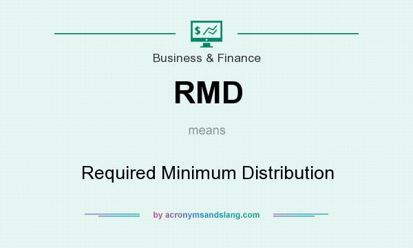 What does RMD mean? It stands for Required Minimum Distribution