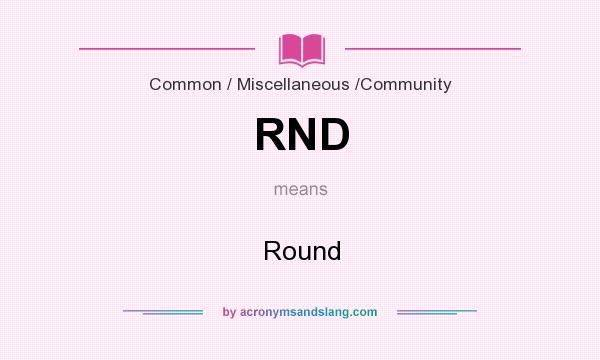 What does RND mean? It stands for Round