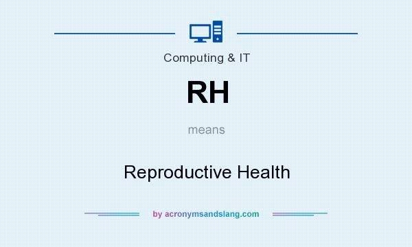 What does RH mean? It stands for Reproductive Health