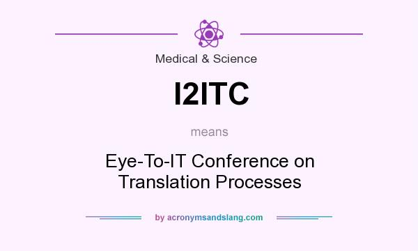 What does I2ITC mean? It stands for Eye-To-IT Conference on Translation Processes