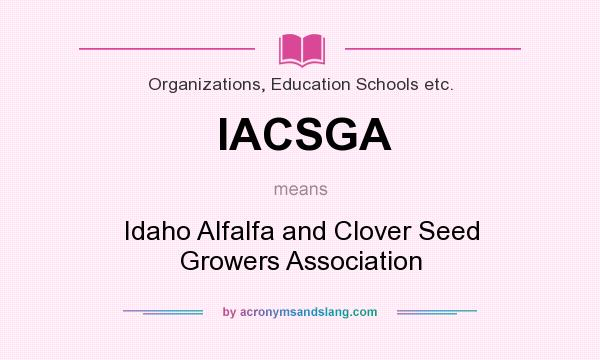 What does IACSGA mean? It stands for Idaho Alfalfa and Clover Seed Growers Association