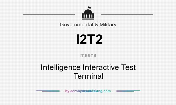 What does I2T2 mean? It stands for Intelligence Interactive Test Terminal