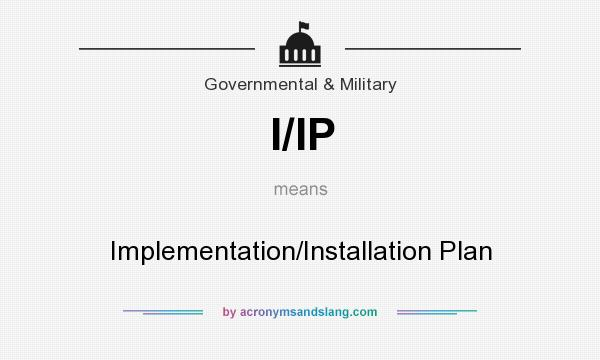 What does I/IP mean? It stands for Implementation/Installation Plan
