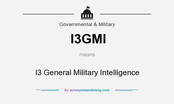 What does I3GMI mean? It stands for I3 General Military Intelligence
