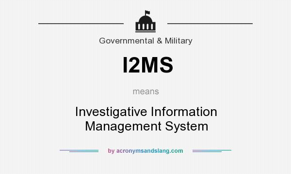 What does I2MS mean? It stands for Investigative Information Management System