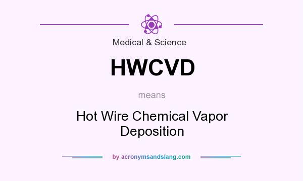 Definition Of HWCVD   HWCVD Stands For Hot Wire Chemical Vapor Deposition.  By AcronymsAndSlang.com