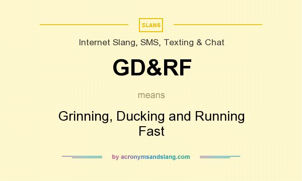 What does GD&RF mean? It stands for Grinning, Ducking and Running Fast