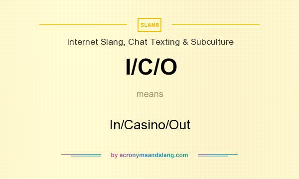 What does I/C/O mean? It stands for In/Casino/Out