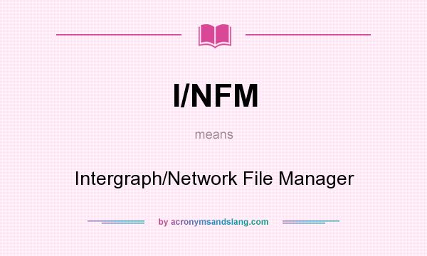 What does I/NFM mean? It stands for Intergraph/Network File Manager