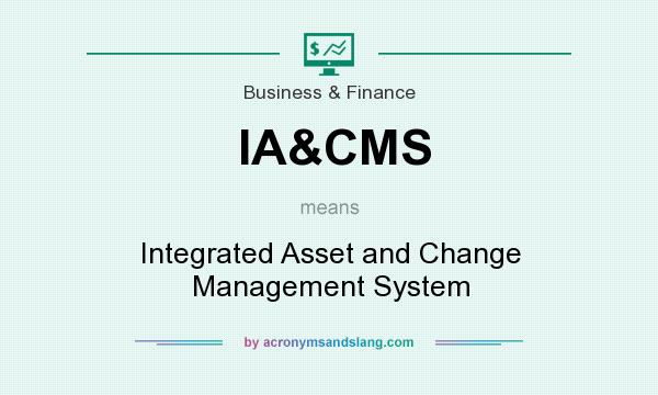 What does IA&CMS mean? It stands for Integrated Asset and Change Management System