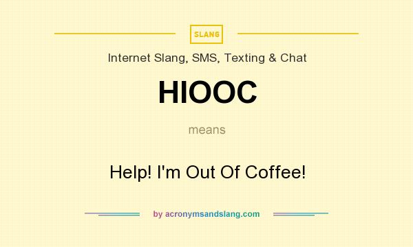 What does HIOOC mean? It stands for Help! I`m Out Of Coffee!