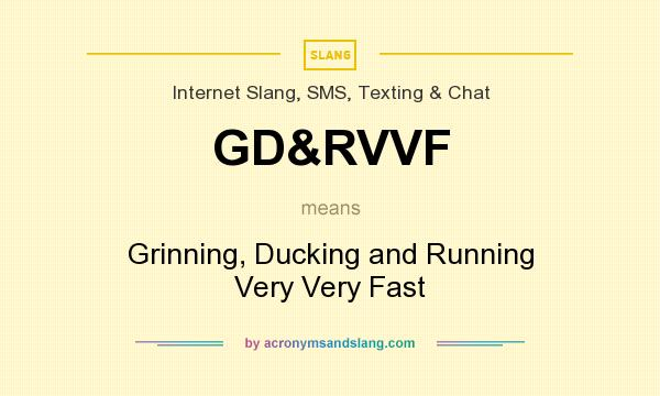 What does GD&RVVF mean? It stands for Grinning, Ducking and Running Very Very Fast