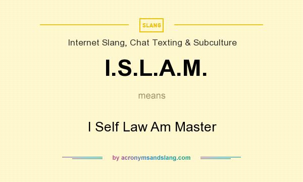 What does I.S.L.A.M. mean? It stands for I Self Law Am Master