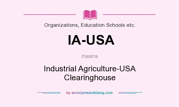 What does IA-USA mean? It stands for Industrial Agriculture-USA Clearinghouse