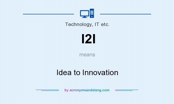 What does I2I mean? It stands for Idea to Innovation