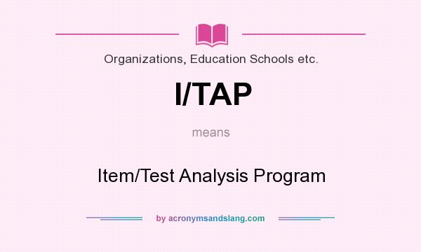 What does I/TAP mean? It stands for Item/Test Analysis Program