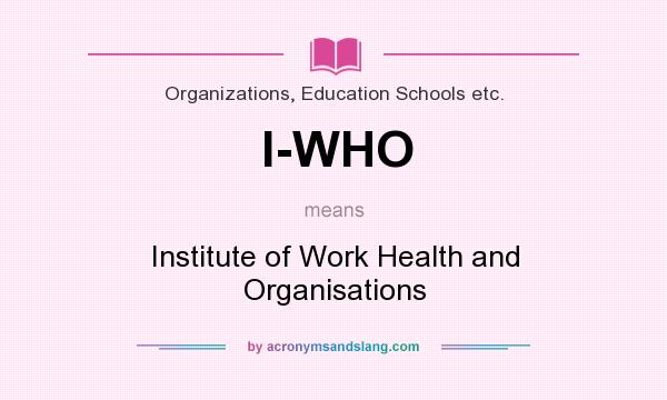 What does I-WHO mean? It stands for Institute of Work Health and Organisations