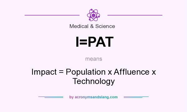 What does I=PAT mean? It stands for Impact = Population x Affluence x Technology
