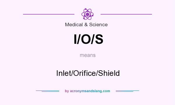 What does I/O/S mean? It stands for Inlet/Orifice/Shield