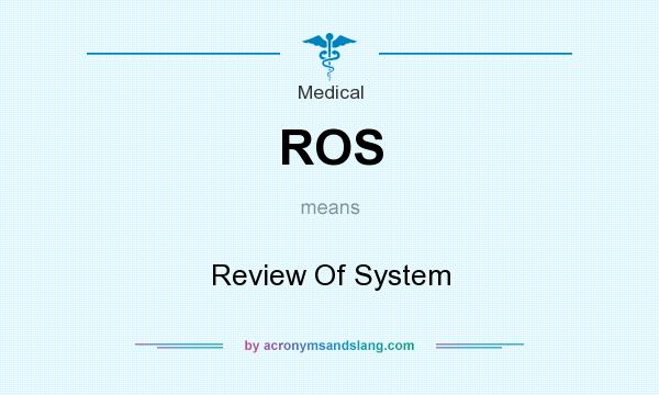 What does ROS mean? It stands for Review Of System