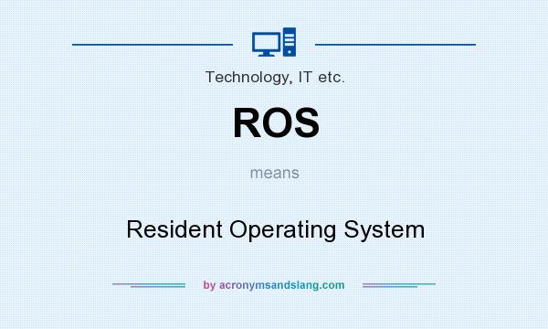 What does ROS mean? It stands for Resident Operating System