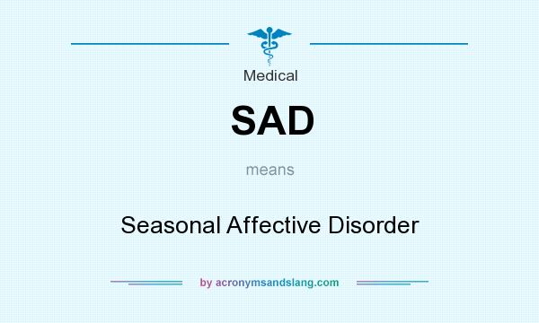 What does SAD mean? It stands for Seasonal Affective Disorder