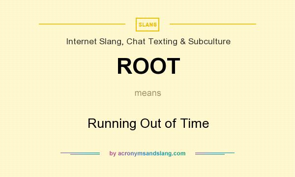 What does ROOT mean? It stands for Running Out of Time