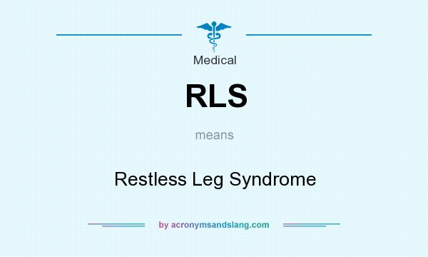 What does RLS mean? It stands for Restless Leg Syndrome