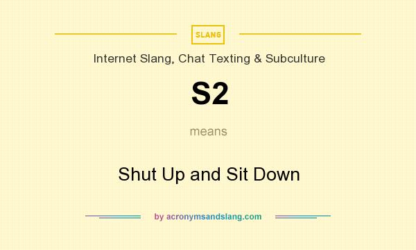 What does S2 mean? It stands for Shut Up and Sit Down