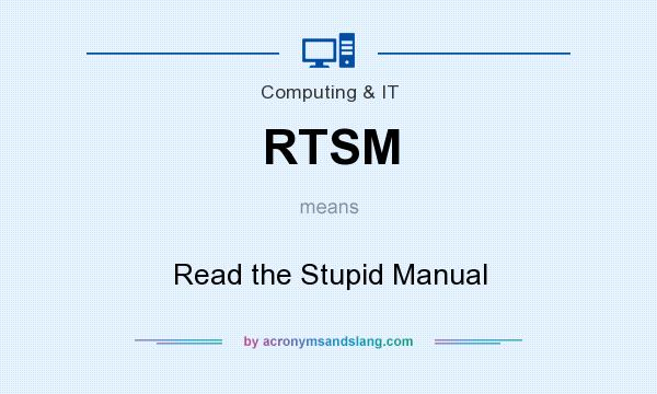 What does RTSM mean? It stands for Read the Stupid Manual