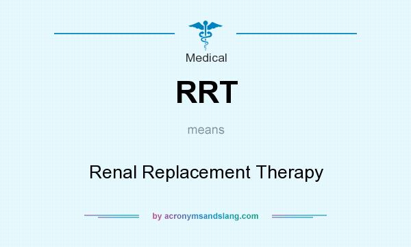 What does RRT mean? It stands for Renal Replacement Therapy
