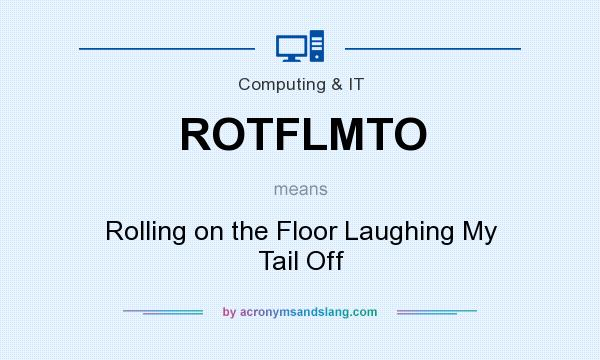 What does ROTFLMTO mean? It stands for Rolling on the Floor Laughing My Tail Off