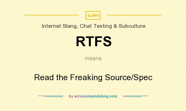 What does RTFS mean? It stands for Read the Freaking Source/Spec