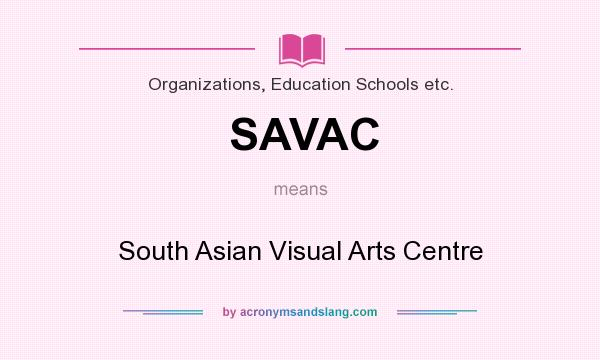 What does SAVAC mean? It stands for South Asian Visual Arts Centre