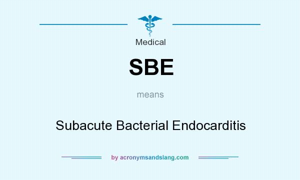 What does SBE mean? It stands for Subacute Bacterial Endocarditis