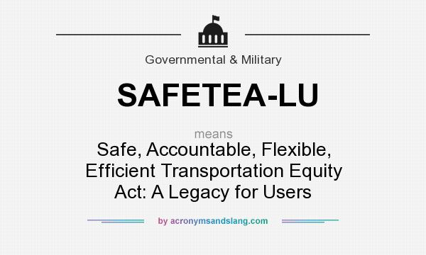 Definition Of SAFETEA LU   SAFETEA LU Stands For Safe, Accountable,  Flexible, Efficient Transportation Equity Act: A Legacy For Users.